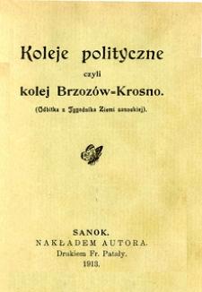 Koleje polityczne czyli kolej Brzozów = Krosno (Odbitka z Tygodnika Ziemi Sanockiej)