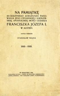 Na pamiątkę 60-cioletniego jubileuszu panowania Jego Cesarskiej i Królewskiej, Apostolskiej Mości cesarza Franciszka Józefa I w Austryi : 1848-1908